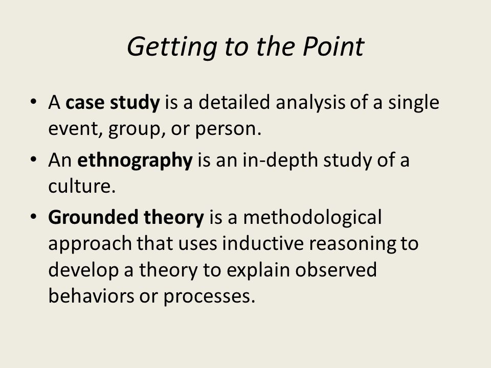 Getting to the Point A case study is a detailed analysis of a single event, group, or person. An ethnography is an in-depth study of a culture.