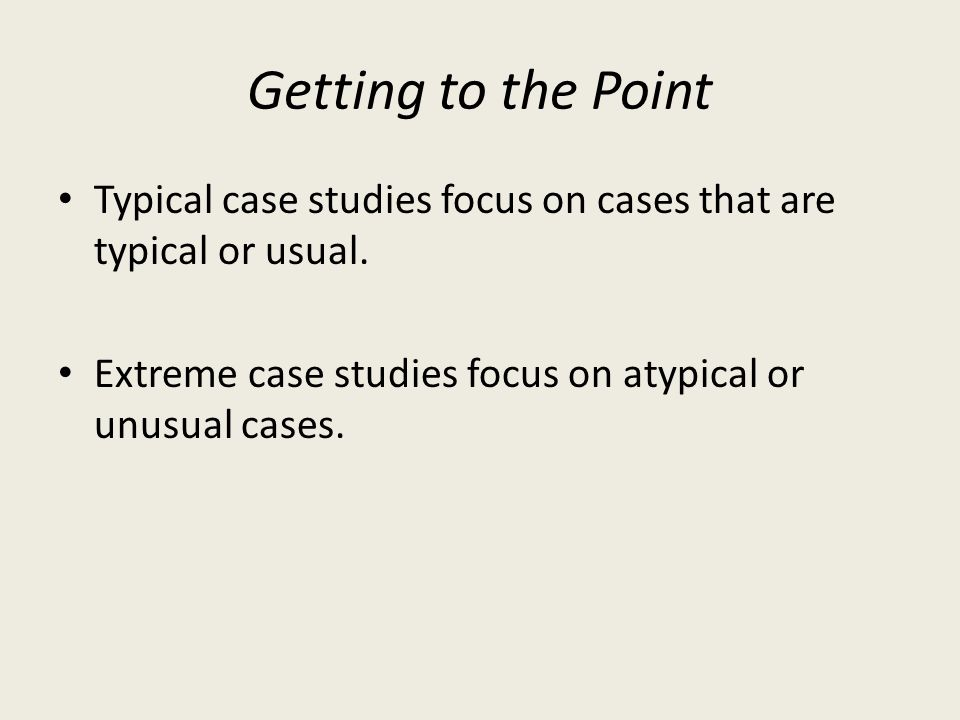 Getting to the Point Typical case studies focus on cases that are typical or usual.