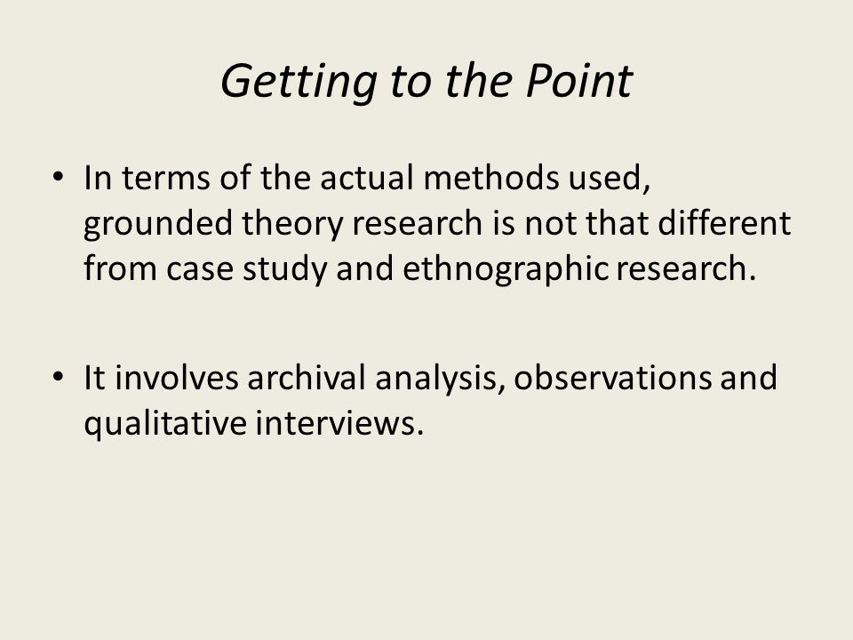 Getting to the Point In terms of the actual methods used, grounded theory research is not that different from case study and ethnographic research.