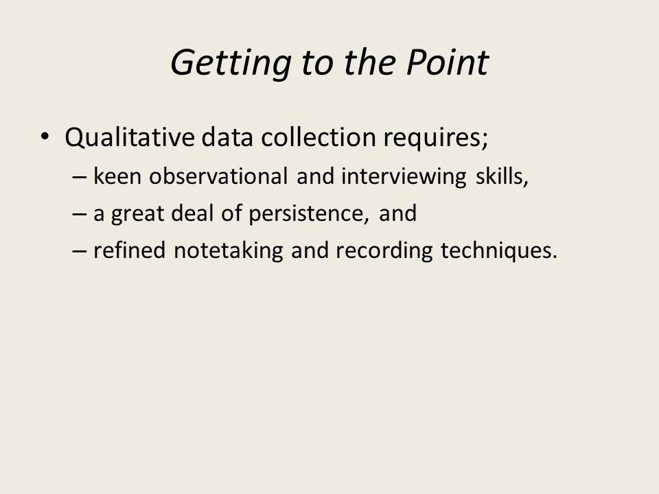 Getting to the Point Qualitative data collection requires;