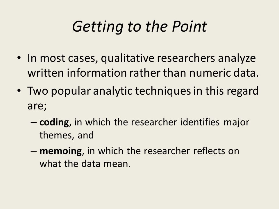 Getting to the Point In most cases, qualitative researchers analyze written information rather than numeric data.