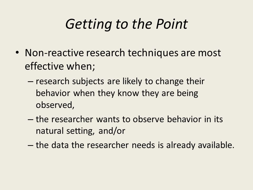 Getting to the Point Non-reactive research techniques are most effective when;