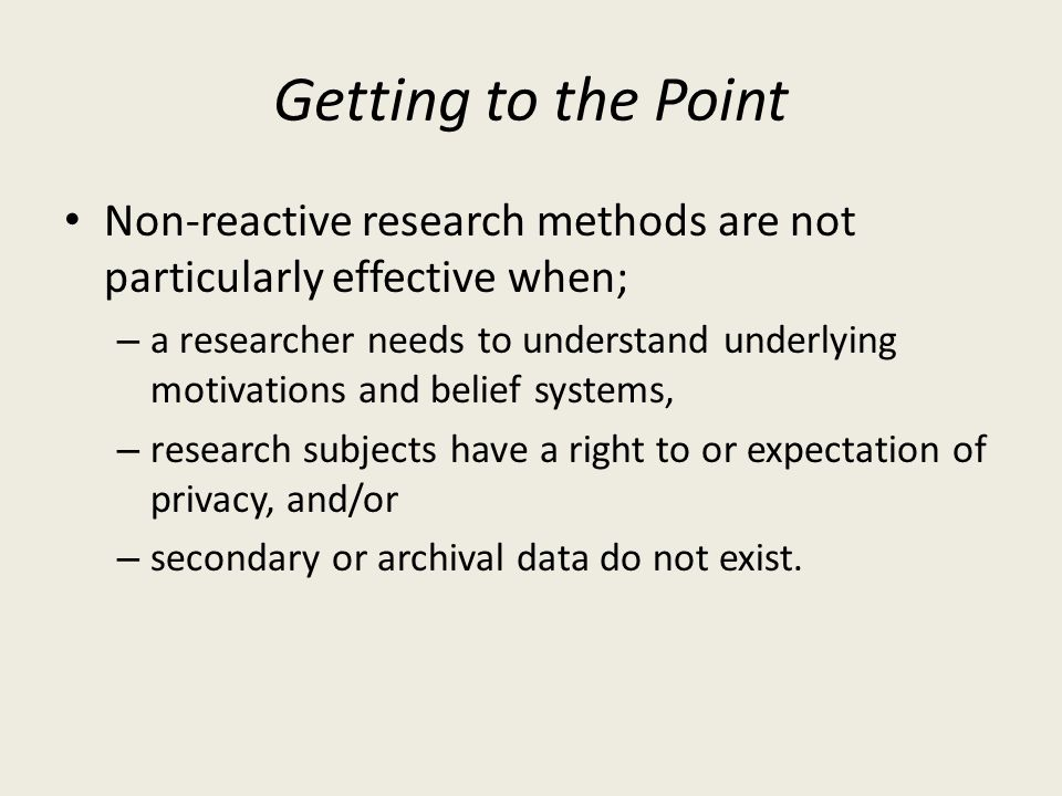 Getting to the Point Non-reactive research methods are not particularly effective when;
