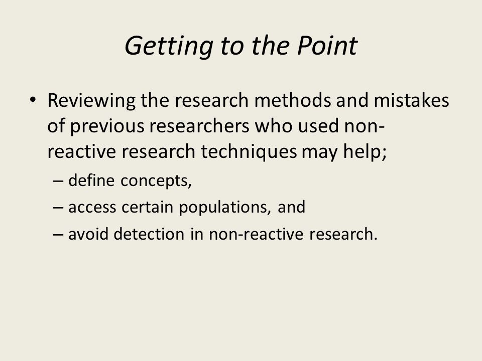 Getting to the Point Reviewing the research methods and mistakes of previous researchers who used non-reactive research techniques may help;