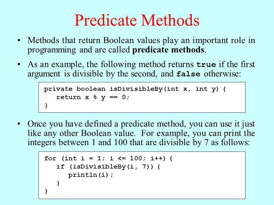 Predicate Methods Methods that return Boolean values play an important role in programming and are called predicate methods.