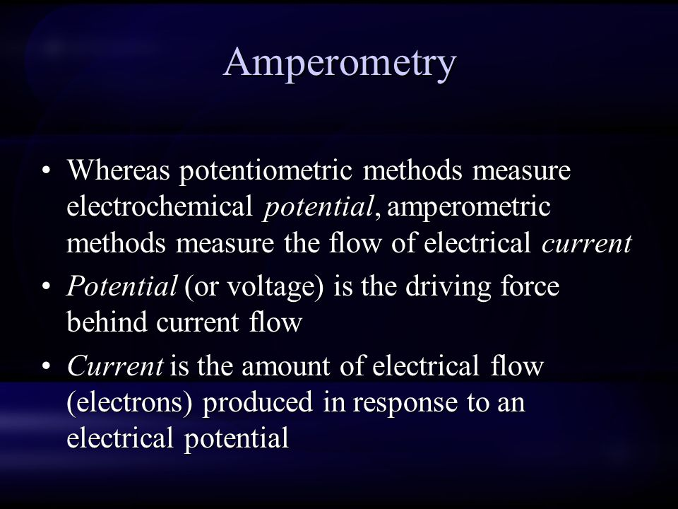 Amperometry Whereas potentiometric methods measure electrochemical potential, amperometric methods measure the flow of electrical current.