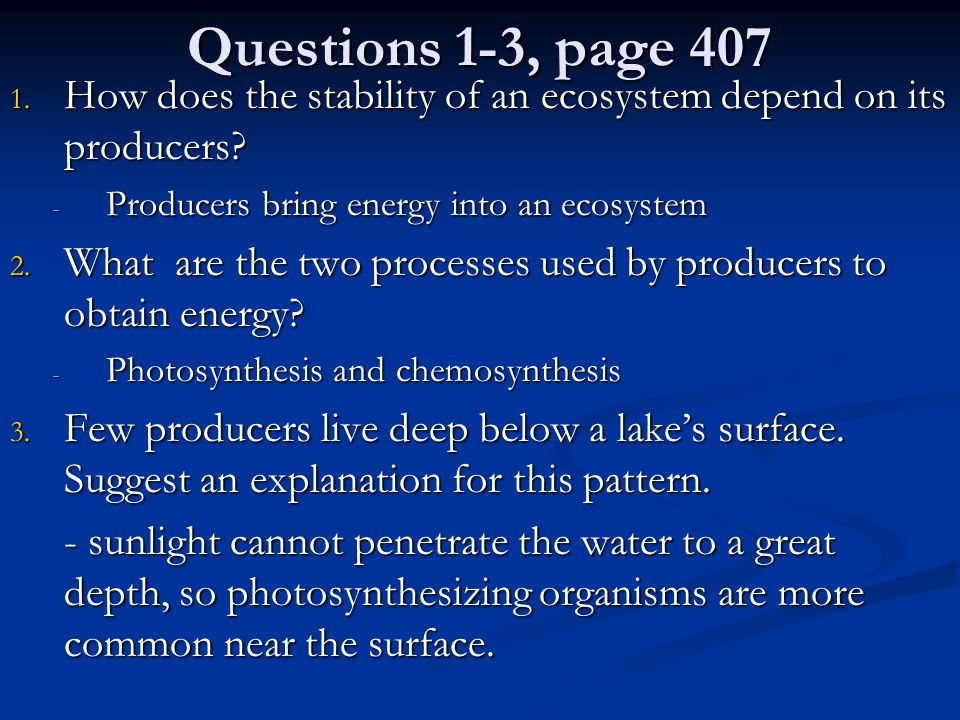 Questions 1-3, page 407 How does the stability of an ecosystem depend on its producers Producers bring energy into an ecosystem.