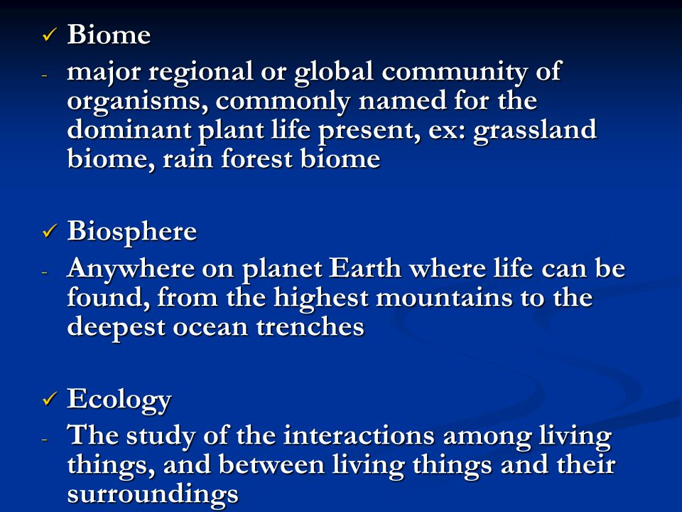 Biome major regional or global community of organisms, commonly named for the dominant plant life present, ex: grassland biome, rain forest biome.