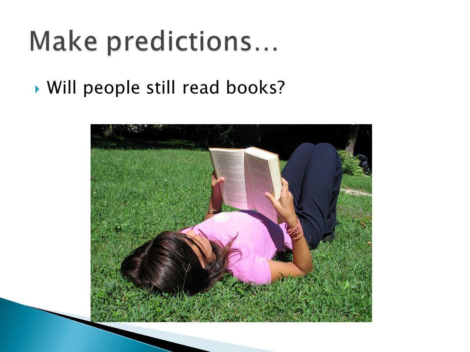 Make predictions… Will people still read books