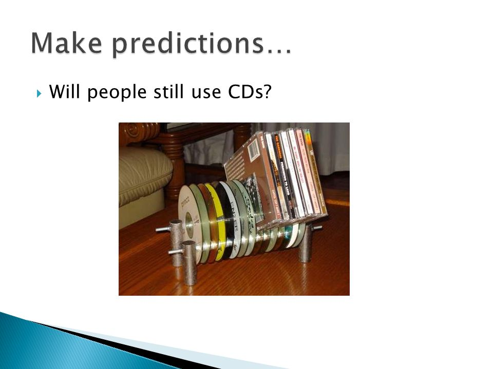 Make predictions… Will people still use CDs