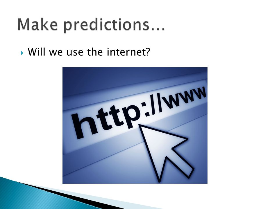 Make predictions… Will we use the internet