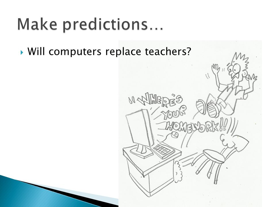 Make predictions… Will computers replace teachers