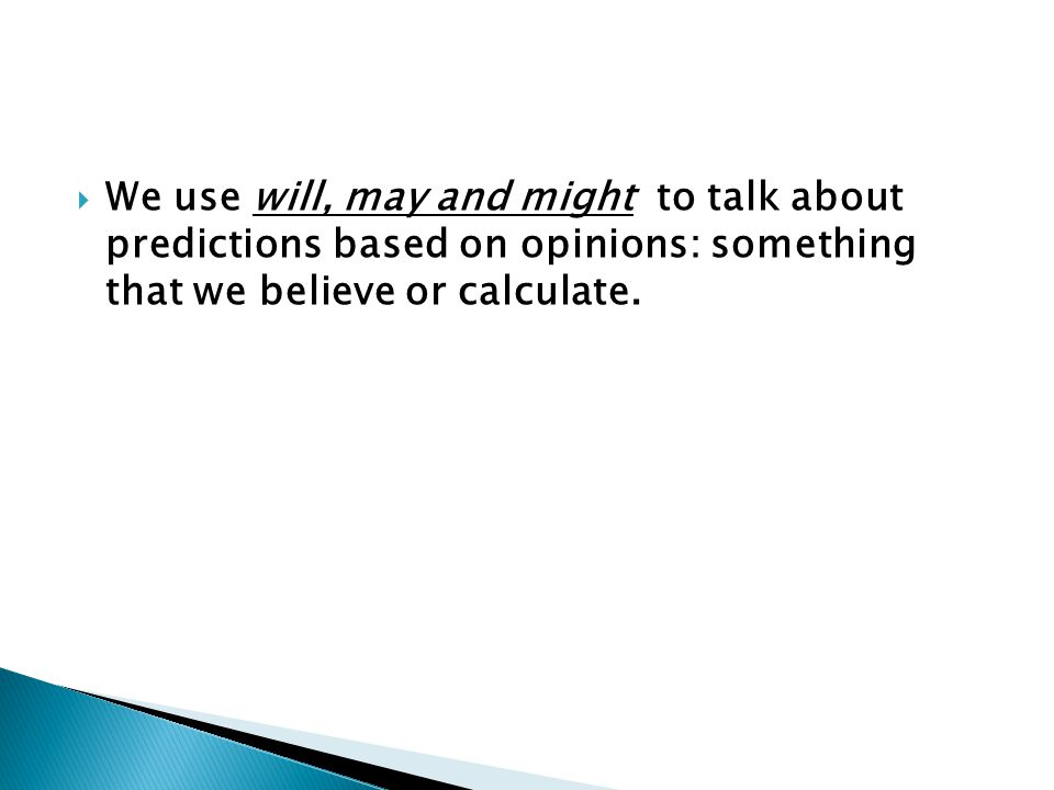 We use will, may and might to talk about predictions based on opinions: something that we believe or calculate.