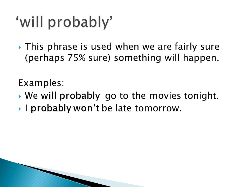'will probably' This phrase is used when we are fairly sure (perhaps 75% sure) something will happen.