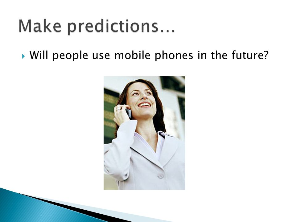 Make predictions… Will people use mobile phones in the future