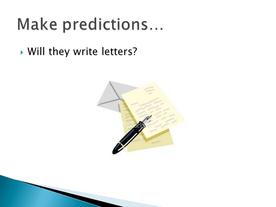 Make predictions… Will they write letters