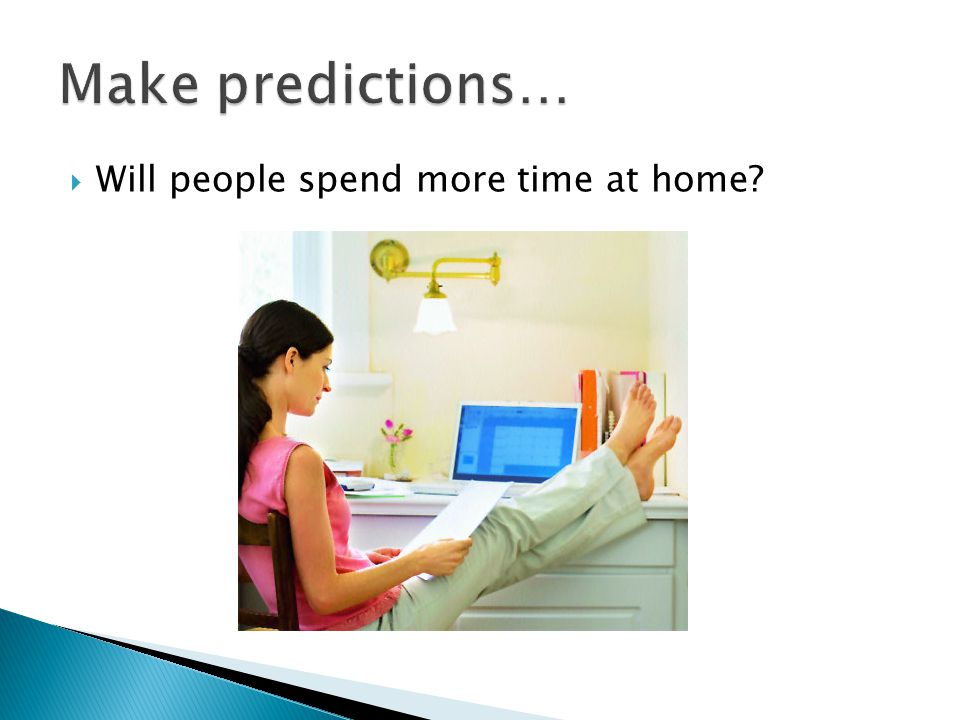 Make predictions… Will people spend more time at home