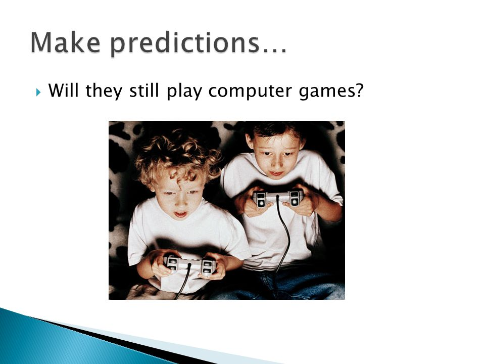Make predictions… Will they still play computer games
