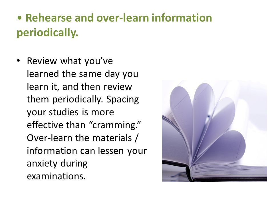 Rehearse and over-learn information periodically.