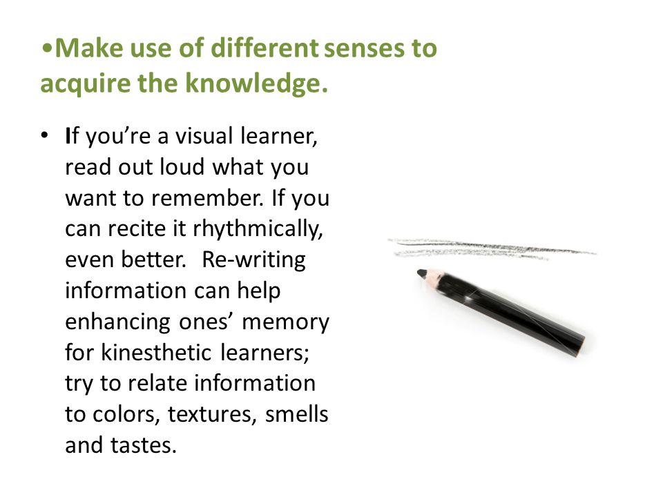 Make use of different senses to acquire the knowledge.