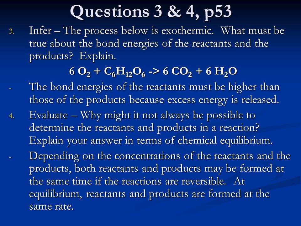 Questions 3 & 4, p53 Infer – The process below is exothermic. What must be true about the bond energies of the reactants and the products Explain.