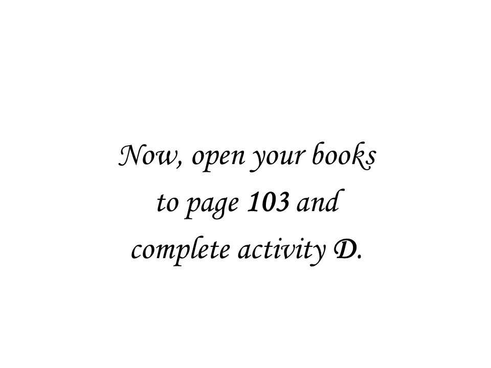 Now, open your books to page 103 and complete activity D.