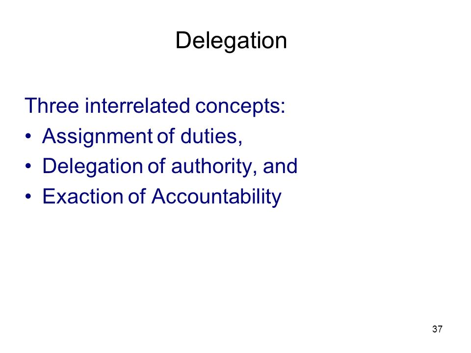 Delegation Three interrelated concepts: Assignment of duties,