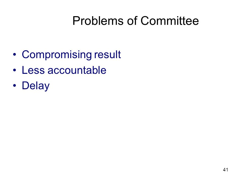 Problems of Committee Compromising result Less accountable Delay