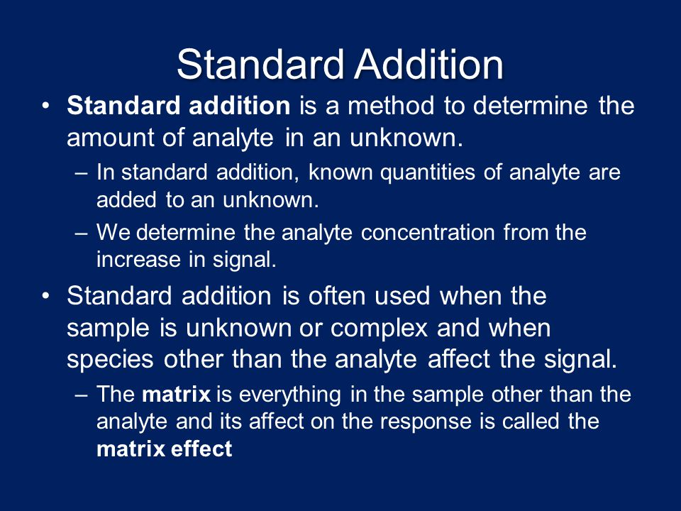 Standard Addition Standard addition is a method to determine the amount of analyte in an unknown.