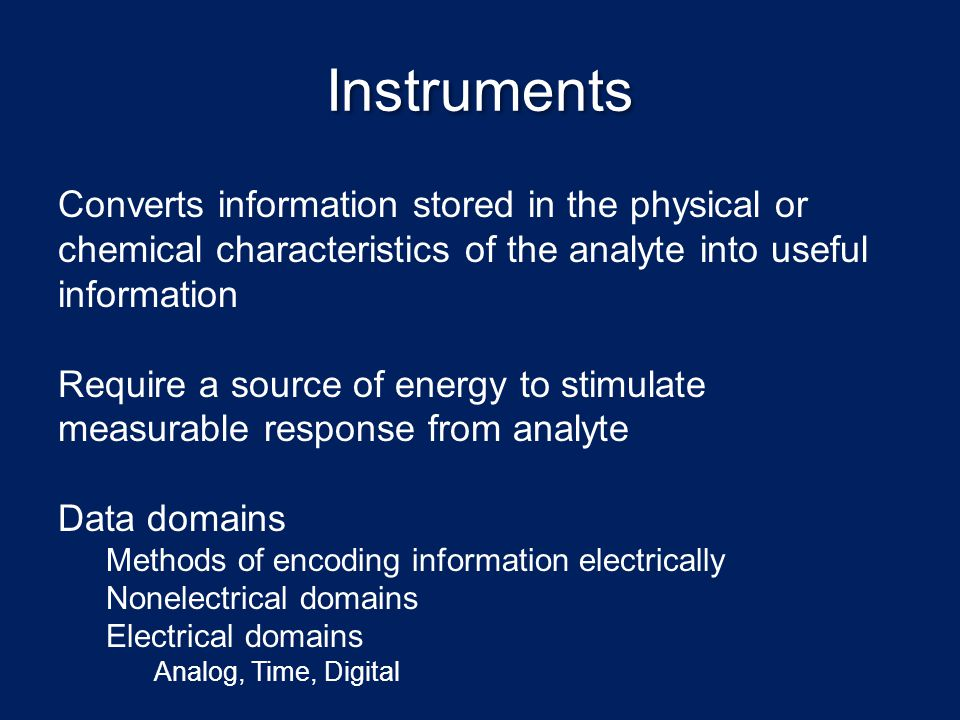 Instruments Converts information stored in the physical or chemical characteristics of the analyte into useful information.