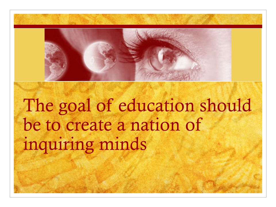 The goal of education should be to create a nation of inquiring minds