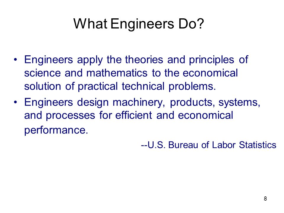 What Engineers Do Engineers apply the theories and principles of science and mathematics to the economical solution of practical technical problems.