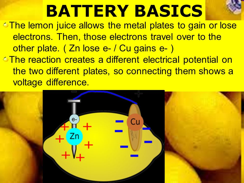 BATTERY BASICS The lemon juice allows the metal plates to gain or lose