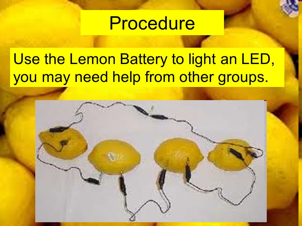 Procedure Use the Lemon Battery to light an LED, you may need help from other groups.