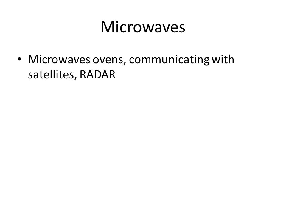 Microwaves Microwaves ovens, communicating with satellites, RADAR