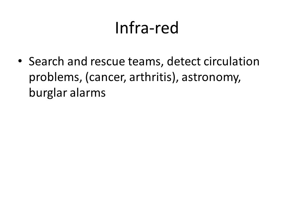 Infra-red Search and rescue teams, detect circulation problems, (cancer, arthritis), astronomy, burglar alarms.