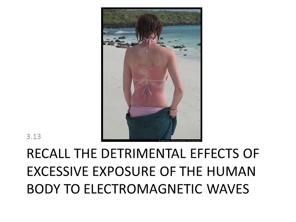 3.13 recall the detrimental effects of excessive exposure of the human body to electromagnetic waves.