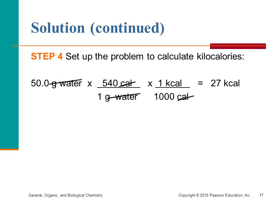 Solution (continued) STEP 4 Set up the problem to calculate kilocalories: 50.0 g water x 540 cal x 1 kcal = 27 kcal.