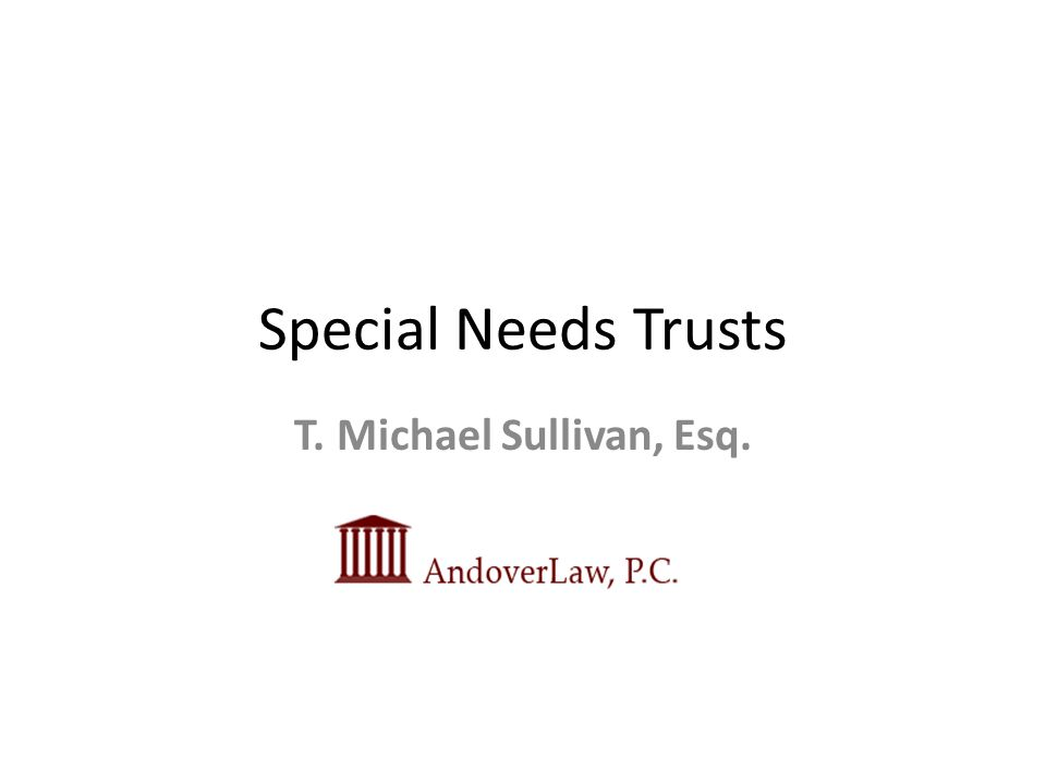 Special Needs Trusts T. Michael Sullivan, Esq.