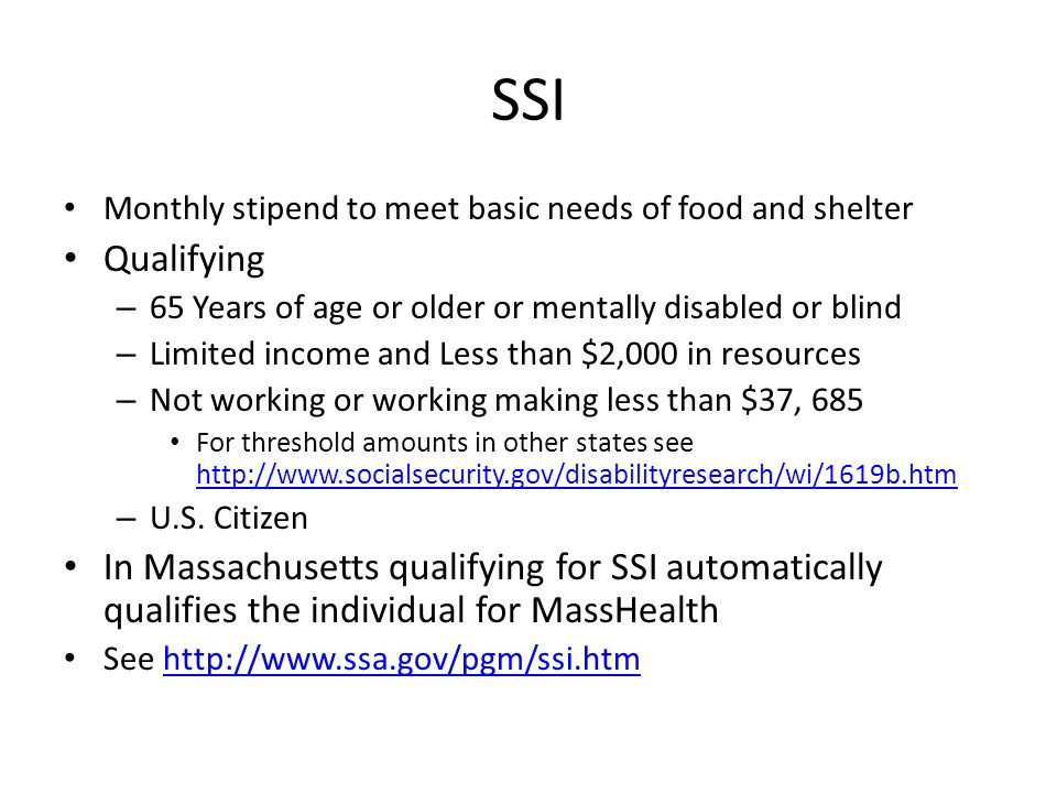 SSI Monthly stipend to meet basic needs of food and shelter. Qualifying. 65 Years of age or older or mentally disabled or blind.