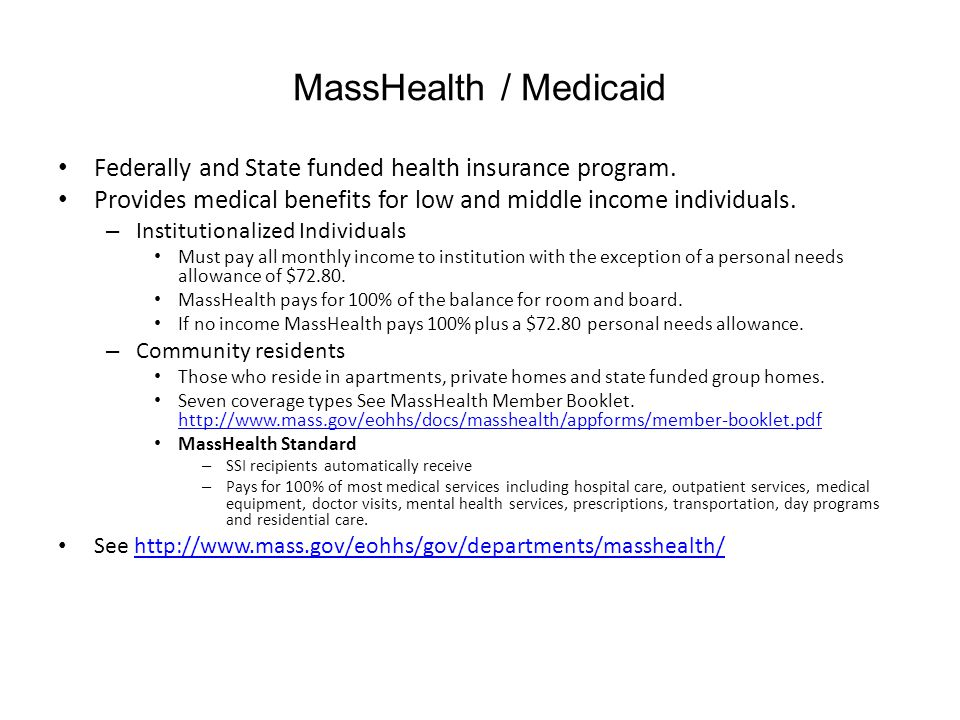 MassHealth / Medicaid Federally and State funded health insurance program. Provides medical benefits for low and middle income individuals.