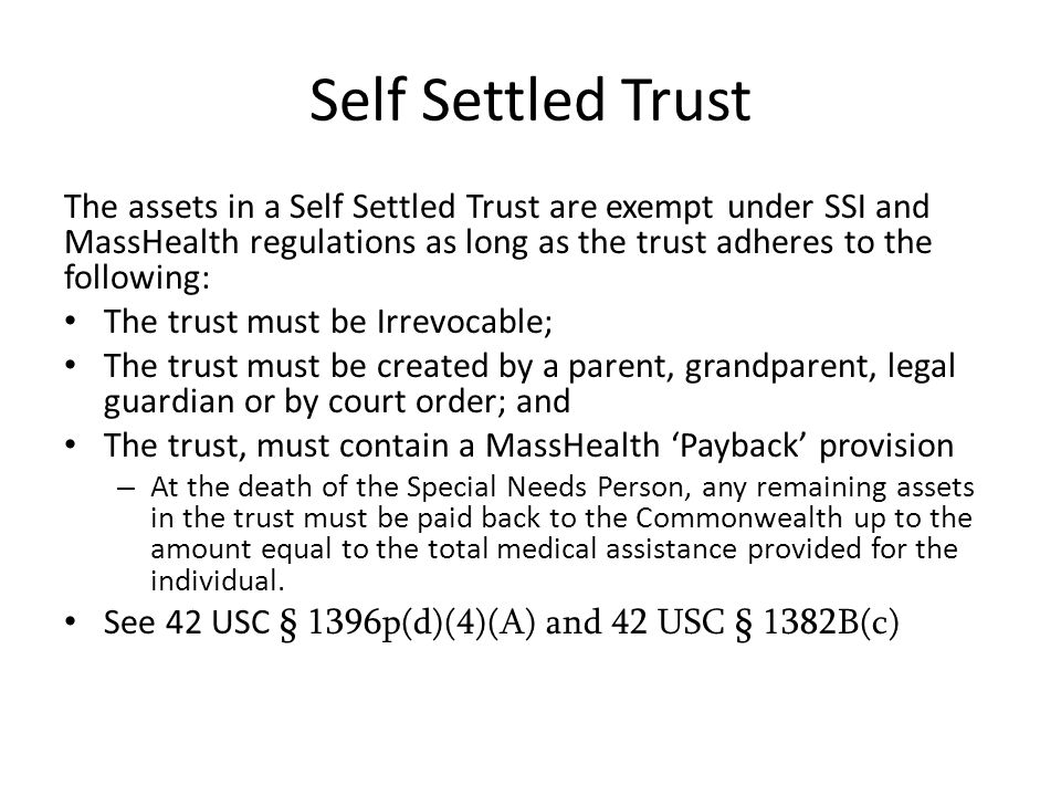 Self Settled Trust The assets in a Self Settled Trust are exempt under SSI and MassHealth regulations as long as the trust adheres to the following: