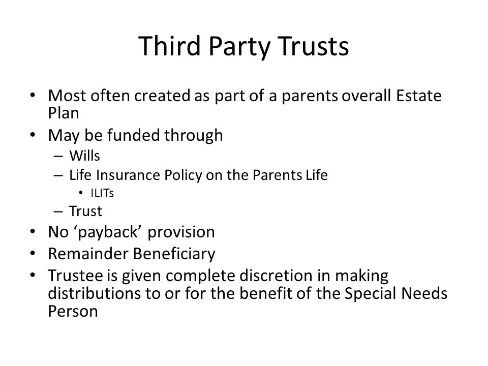 Third Party Trusts Most often created as part of a parents overall Estate Plan. May be funded through.