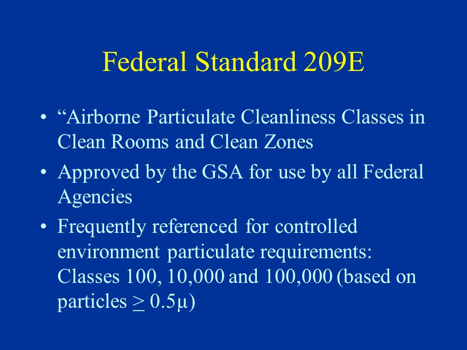 Federal Standard 209E Airborne Particulate Cleanliness Classes in Clean Rooms and Clean Zones. Approved by the GSA for use by all Federal Agencies.