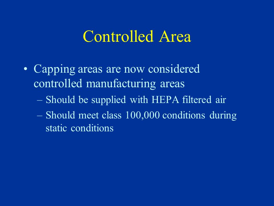 Controlled Area Capping areas are now considered controlled manufacturing areas. Should be supplied with HEPA filtered air.
