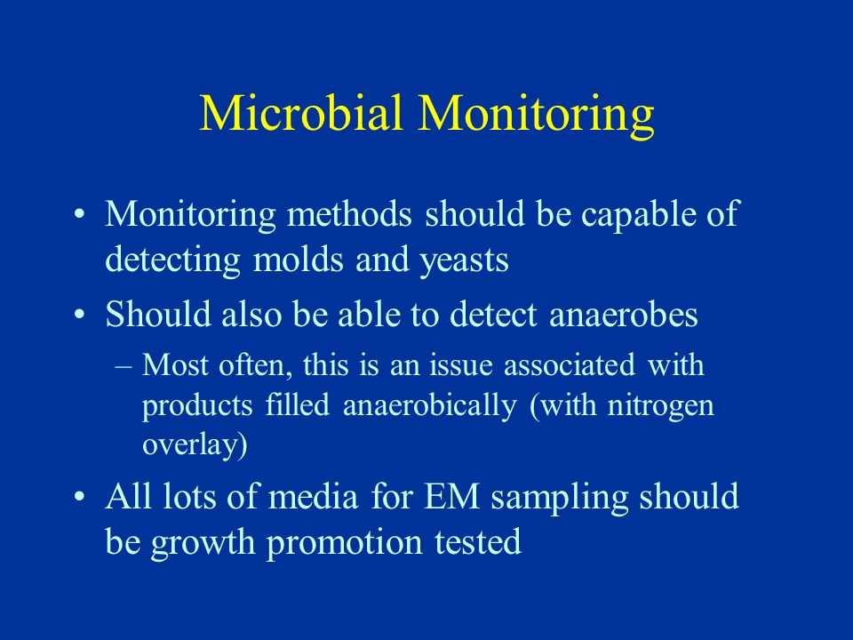 Microbial Monitoring Monitoring methods should be capable of detecting molds and yeasts. Should also be able to detect anaerobes.