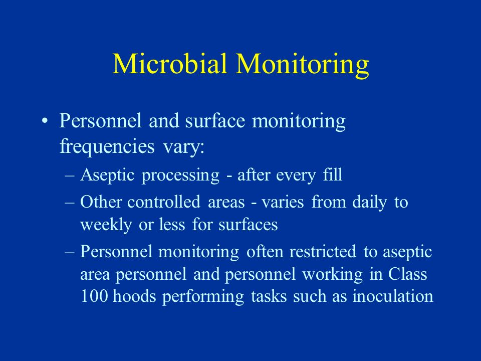 Microbial Monitoring Personnel and surface monitoring frequencies vary: Aseptic processing - after every fill.