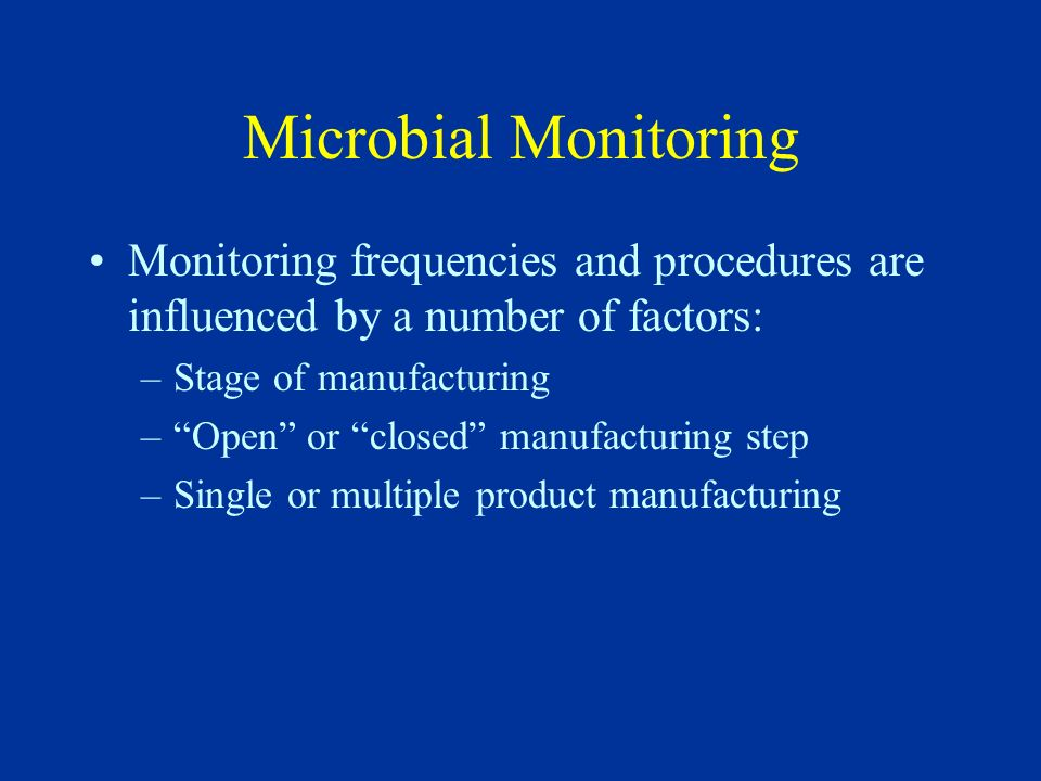 Microbial Monitoring Monitoring frequencies and procedures are influenced by a number of factors: Stage of manufacturing.