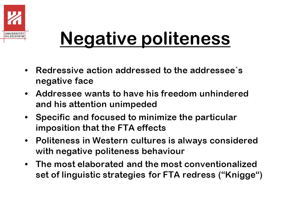 Negative politeness Redressive action addressed to the addressee´s negative face.