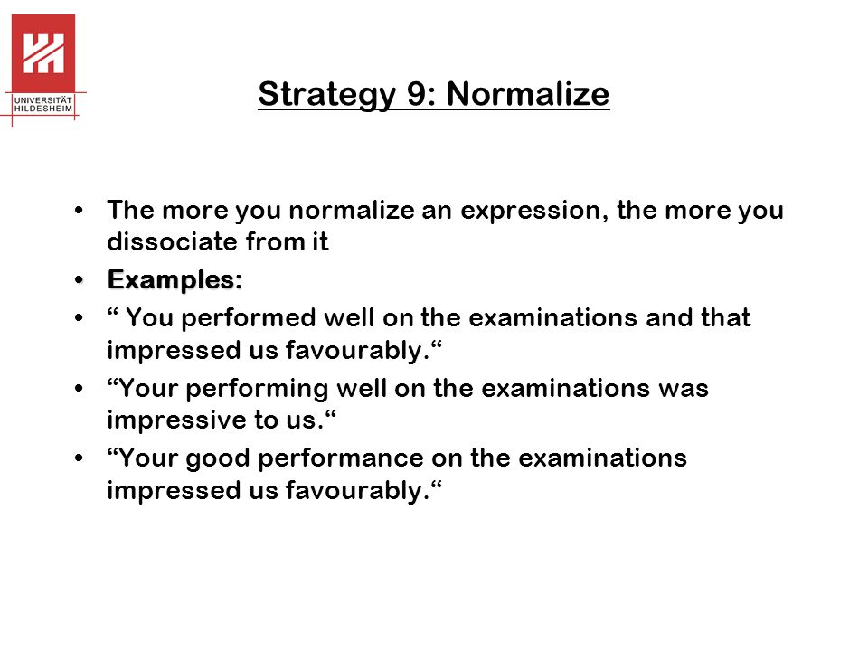Strategy 9: Normalize The more you normalize an expression, the more you dissociate from it. Examples: